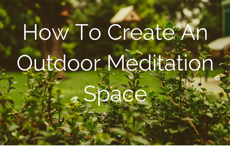 How To Create An Outdoor Meditation Space