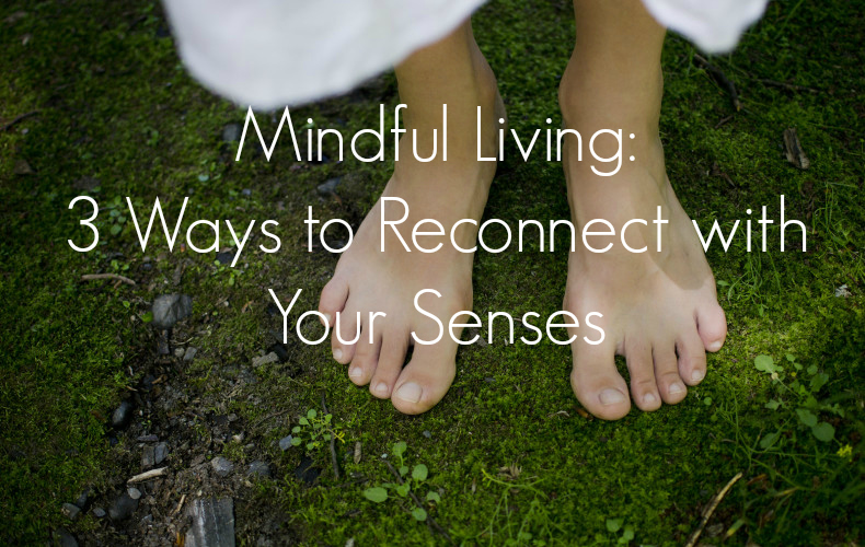 Mindful Living: 3 Ways to Reconnect With Your Senses