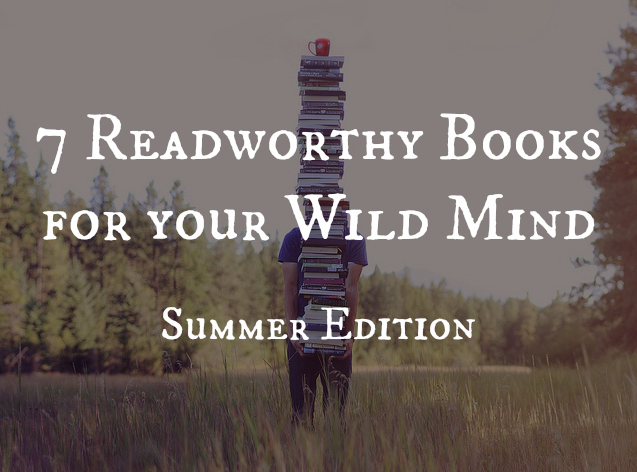 7 Readworthy Books For Your Wild Mind – Summer Edition