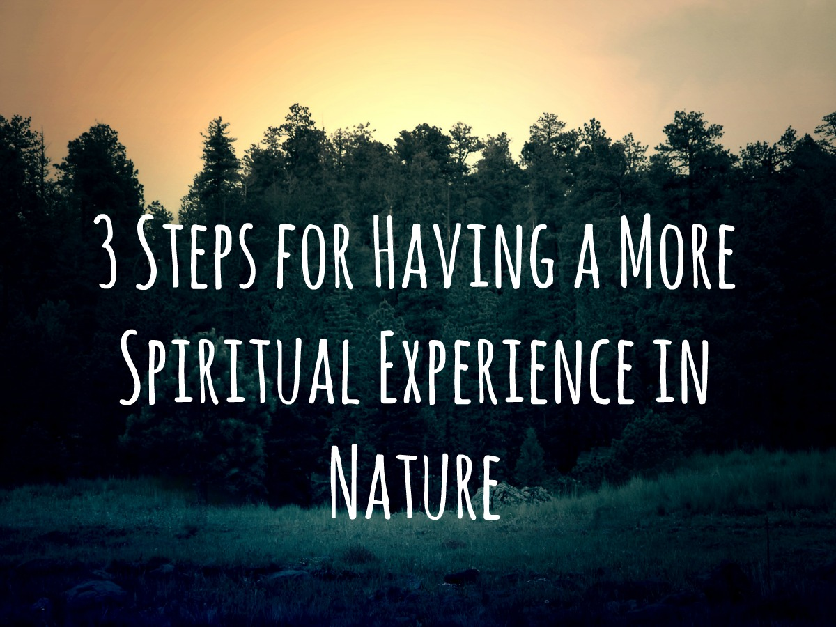 3 Steps for Having a More Spiritual Experience in Nature