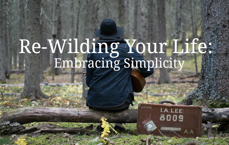 Re-Wilding Your Life: Embracing Simplicity